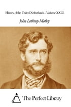 History of the United Netherlands - Volume XXIII by John Lothrop Motley