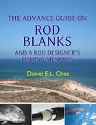 The Advance Guide On Rod Blanks and a Rod Designerâ  s Fishing Memoirs by Daniel Chee