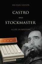 Castro and Stockmaster: A Life in Reuters by Michael Nelson