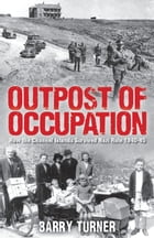 Outpost of Occupation: The Nazi Occupation of the Channel Islands 1940-45 by Barry Turner