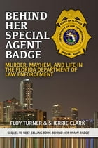 Behind Her Special Agent Badge: Murder, Mayhem, and Life in the Florida Department of Law Enforcement by Floy Turner
