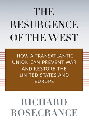The Resurgence of the West How a Transatlantic Union Can Prevent War and Restore the United States and Europe