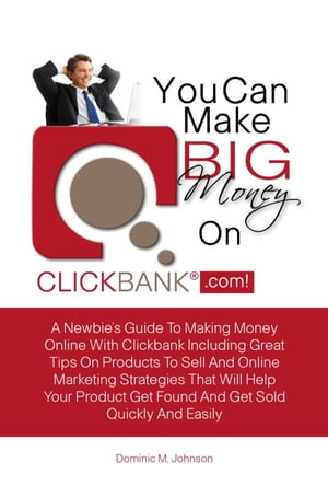 You Can Make Big Money On Clickbank.com!: A Newbie?s Guide To Making Money Online With Clickbank Including Great Tips On Products To Sell And  by Dominic M. Johnson