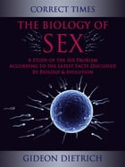 The Biology of Sex - A Study of the Sex Problem According to the Latest Facts Disclosed By Biology & Evolution by Gideon Dietrich