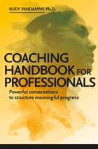 Coaching Handbook for Professionals: Powerful conversations to structure meaningful progress by Rudy Vandamme, PhD.