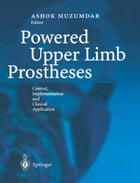 Powered Upper Limb Prostheses: Control, Implementation and Clinical Application by Ashok Muzumdar