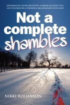 Not a Complete Shambles: Appearances can be deceptive: A frank account of a life centred on a powerful relationship with God by Nikki Rollinson