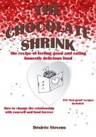 The Chocolate Shrink: The recipe of feeling good, and eating honestly delicious food. How to change the relationship with  by Désirée Stevens