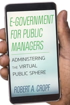 E-Government for Public Managers: Administering the Virtual Public Sphere by Robert A. Cropf