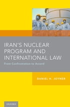 Iran's Nuclear Program and International Law: From Confrontation to Accord by Daniel H. Joyner
