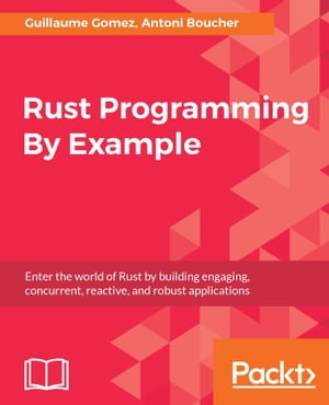 Rust Programming By Example: Enter the world of Rust by building engaging, concurrent, reactive, and robust applications de Guillaume Gomez