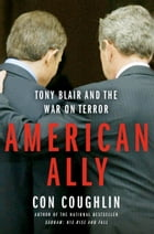 American Ally: Tony Blair and the War on Terror by Con Coughlin
