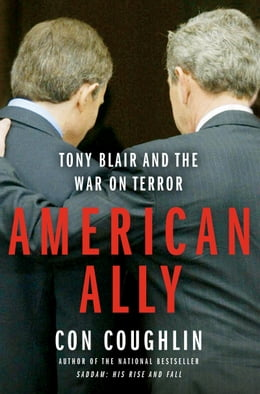 Book American Ally: Tony Blair and the War on Terror by Con Coughlin