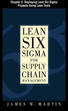 Lean Six Sigma for Supply Chain Management, Chapter 2 - Deploying Lean Six Sigma Projects Using Lean Tools by James Martin