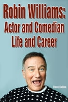 Robin Williams: Actor and Comedian Life and Career by Steve Collins