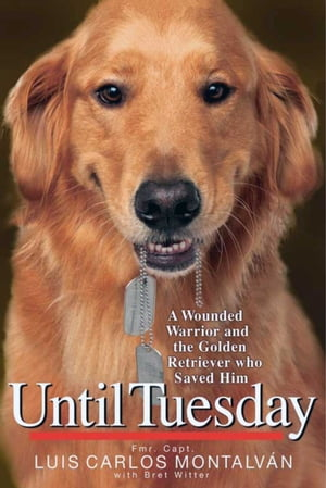 Until Tuesday: A Wounded Warrior and the Golden Retriever Who Saved Him by Luis Carlos Montalvan