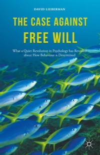 The Case Against Free Will: What a Quiet Revolution in Psychology has Revealed about How Behaviour…