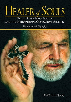 Healer of Souls: The Life of Father Peter Mary Rookey and the International Compassion Ministry