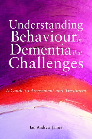 Understanding Behaviour in Dementia that Challenges A Guide to Assessment and Treatment
