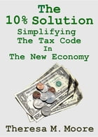 The 10% Solution: Simplifying The Tax Code In The New Economy by Theresa M. Moore