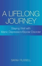 A Lifelong Journey: Staying Well With Manic Depression/Bipolar Disorder: Staying Well With Manic Depression/Bipolar Disorder by Sarah Russell