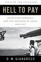 Hell to Pay: Operation DOWNFALL and the Invasion of Japan, 1945-1947 by D. M. Giangreco