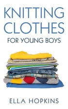 Knitting Clothes for Young Boys by Ella Hopkins