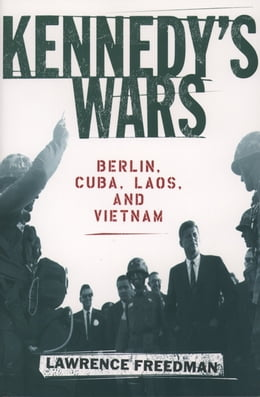 Book Kennedy's Wars: Berlin, Cuba, Laos, and Vietnam by Lawrence Freedman