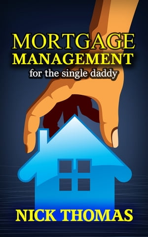 Mortgage Management For The Single Daddy by Nick Thomas