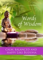 Words of Wisdom - Calm, balanced and happy like Buddha - The Most Inspirational Quotes and Sayings For A Better Life (Illustrated Edition) by Tim Markertz