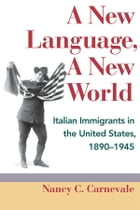 A New Language, A New World: Italian Immigrants in the United States, 1890-1945 by Nancy C. Carnevale