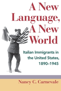 Book A New Language, A New World: Italian Immigrants in the United States, 1890-1945 by Nancy C. Carnevale