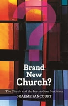 Brand New Church: The Church and the postmodern condition by Graeme Fancourt