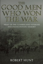 The Good Men Who Won the War: Army of the Cumberland Veterans and Emancipation Memory by Robert E. Hunt