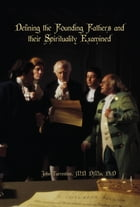 Defining the Founding Fathers and their Spirituality Examined by MD DMin John Turrentine