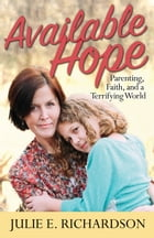Available Hope: Parenting, Faith, and a Terrifying World by Julie E. Richardson