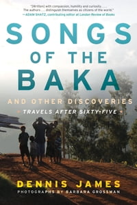 Songs of the Baka and Other Discoveries: Travels after Sixty-Five