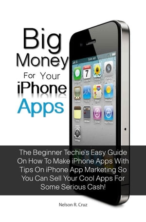 Big Money For Your Iphone Apps The Beginner Techie?s Easy Guide On How To Make Iphone Apps With Tips On Iphone App Marketing So You Can Sell Your Cool