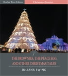 The Brownies, The Peace Egg, and Other Christmas Tales (Illustrated Edition) by Juliana Ewing