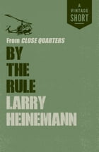 By the Rule: from Close Quarters by Larry Heinemann