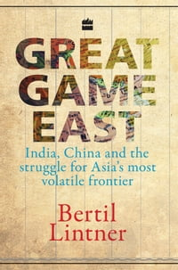 Great Game East : India, China And The Struggle For Asia's Most VolatileFrontier