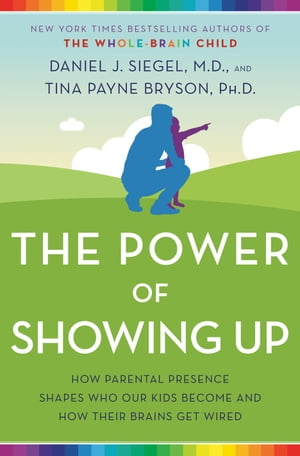 The Power of Showing Up: How Parental Presence Shapes Who Our Kids Become and How Their Brains Get Wired by Daniel J. Siegel