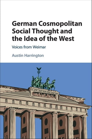 German Cosmopolitan Social Thought and the Idea of the West Voices from Weimar