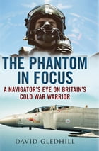 The Phantom in Focus: A Navigator's Eye on Britain's Cold War Warrior by David Gledhill