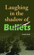 Laughing In The Shadow of Bullets by Sunita Bali