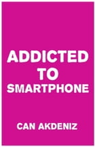 Addicted to Smartphone: How to Break 9 Bad Smartphone Habits by Can Akdeniz