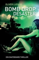 Bomb Drop Desaster: Ein Skateboard Thriller by Oliver Ludwig
