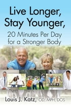 LIVE LONGER, STAY YOUNGER, 20 MINUTES PER DAY FOR A STRONGER BODY by Louis J. Katz OD MPH DOS