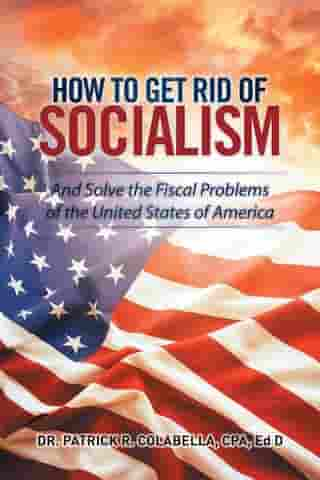 How to Get Rid of Socialism: And Solve the Fiscal Problems of the United States of America by Patrick Colabella CPA