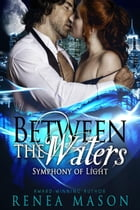 Between the Waters: Symphony of Light, #3 by Renea Mason